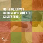 Conheça os 17 objetivos do desenvolvimento sustentável da ONU