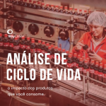 Análise de Ciclo de Vida: entenda o impacto de um produto