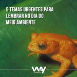 5 temas urgentes para lembrar no Dia do Meio Ambiente