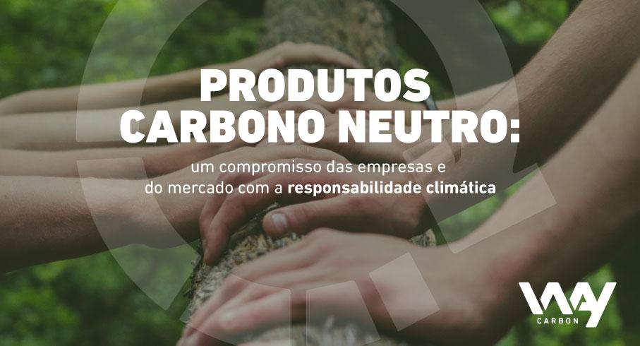 Produtos Carbono Neutro: um compromisso das empresas e do mercado com a responsabilidade climática